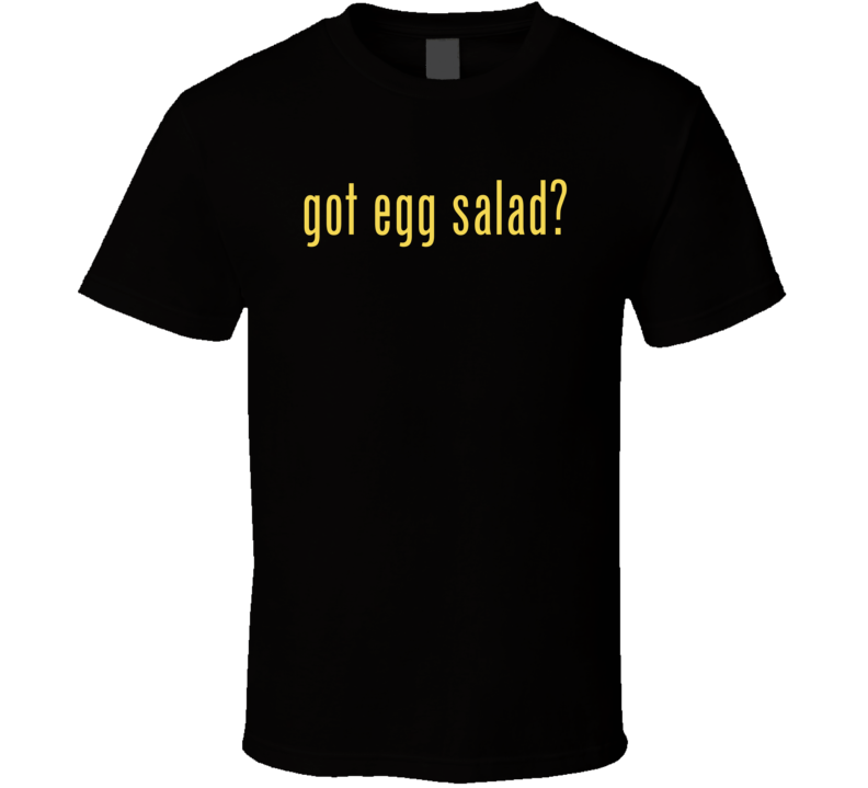 Got Egg Salad T Shirt
