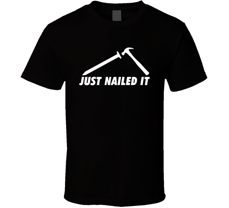 Just Nailed It Funny Hammer Parody T Shirt