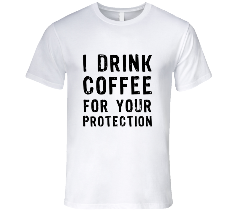 99fd882df I Drink Coffee For You Protection Funny T Shirt
