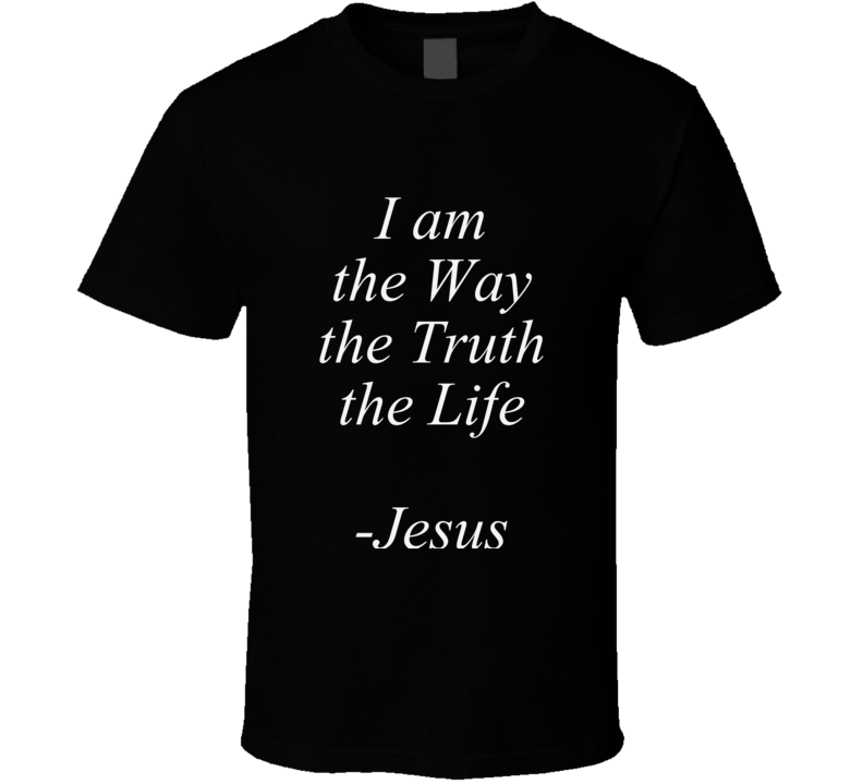 I Am The Way The Truth The Life  T Shirt Christian Testimony Witness Gift