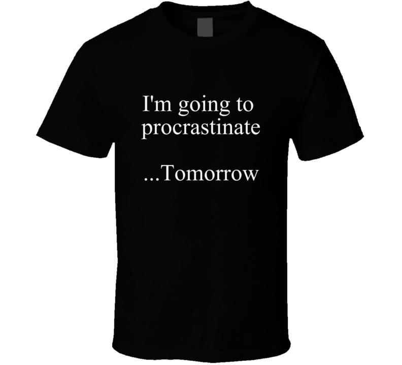 I'm Going to Procrastinate Tomorrow Shirt Funny Gift Procrastination