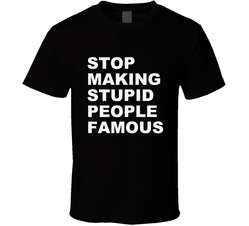 Stop Making Stupid People Famous  T Shirt Funny Gift Pop Culture