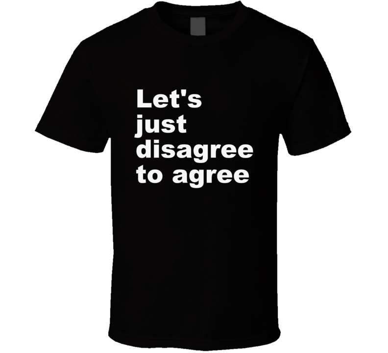 Let's Just Agree To Disagree T Shirt Gift Funny Political