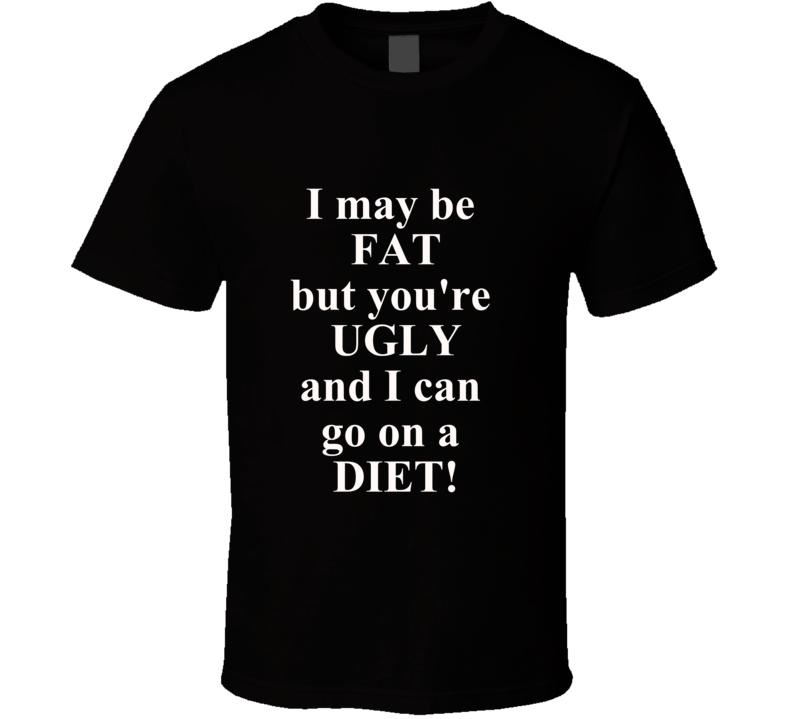 I May Be Fat But You're Ugly And I Can Go on a Diet T Shirt Funny Gift Joke