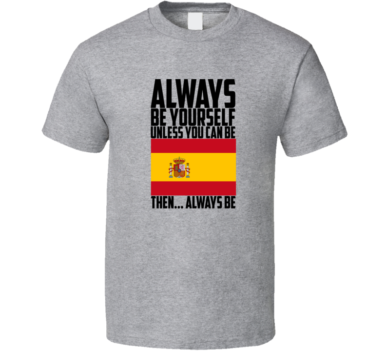 Always Be Yourself Unless You Can Be Spain World Cup Gift  Customizeable T Shirt