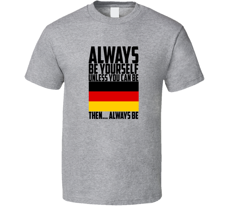 Always Be Yourself  Unless You  Can  Be Germany World Cup  Customizeable T Shirt Gift