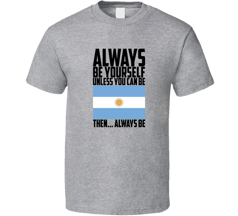 Always Be Yourself Unless You Can  Be  Argentina World Cup  Customizeable T Shirt Gift