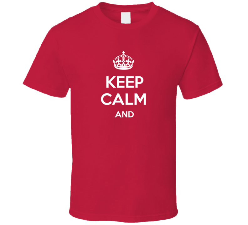 Keep Calm And _____ Customizeable T Shirt Gift Funny