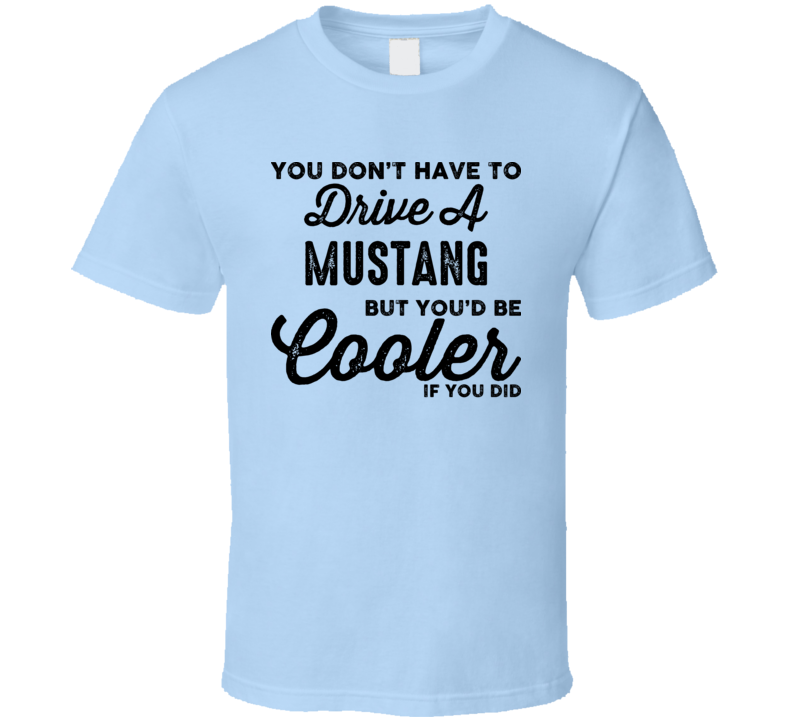 You Don't Have to Drive A Mustang But You'd Be Cooler If You Did T Shirt Gift Cars Father's Day