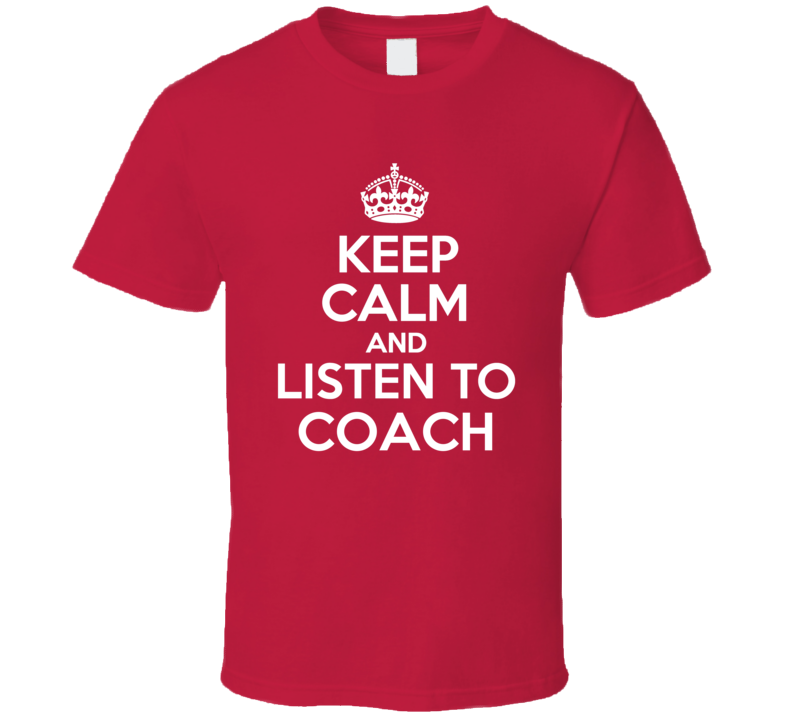 Keep Calm And Listen To Coach T Shirt Gift Sports Father's Mother's Day