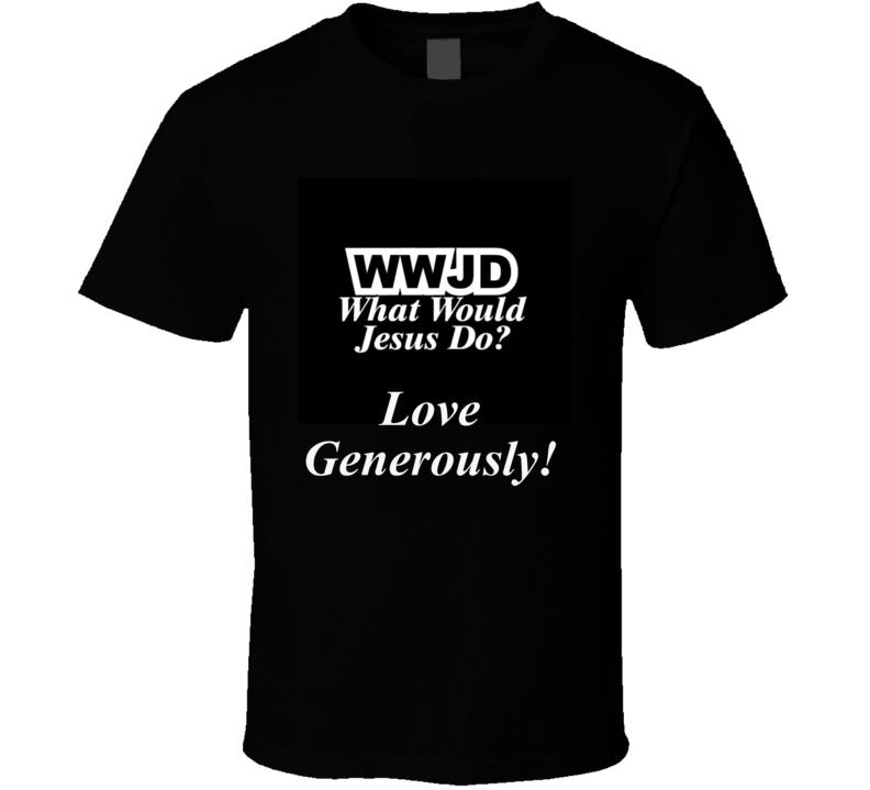 WWJD? What Would Jesus Do?  Love Generously!  T Shirt Gift Christian Witness Testimony