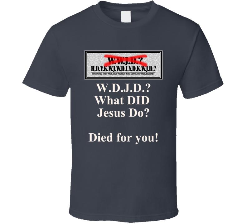 W D J D? What Did Jesus Do? Died for You! T Shirt Christian Witness Testimony Gift