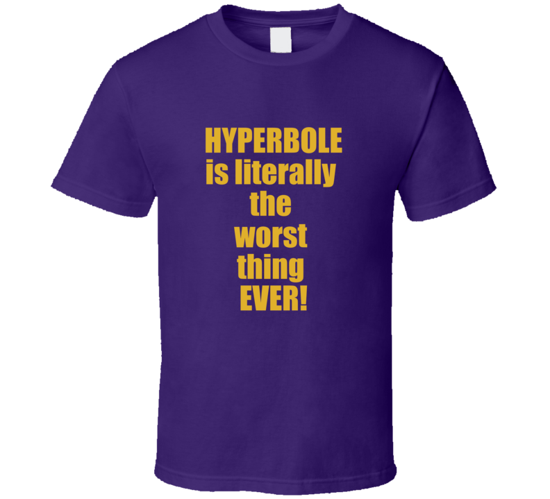 Hyperbole is Literally  the Worst Thing Ever T Shirt Funny Gift Sarcasm