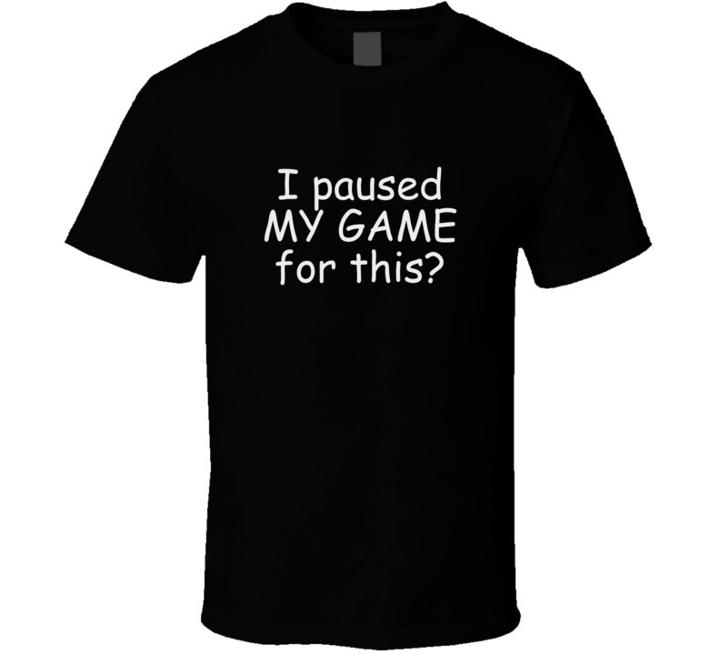 I Paused My Game For This? T Shirt Video Games Funny Gift Father's Day GiftvF