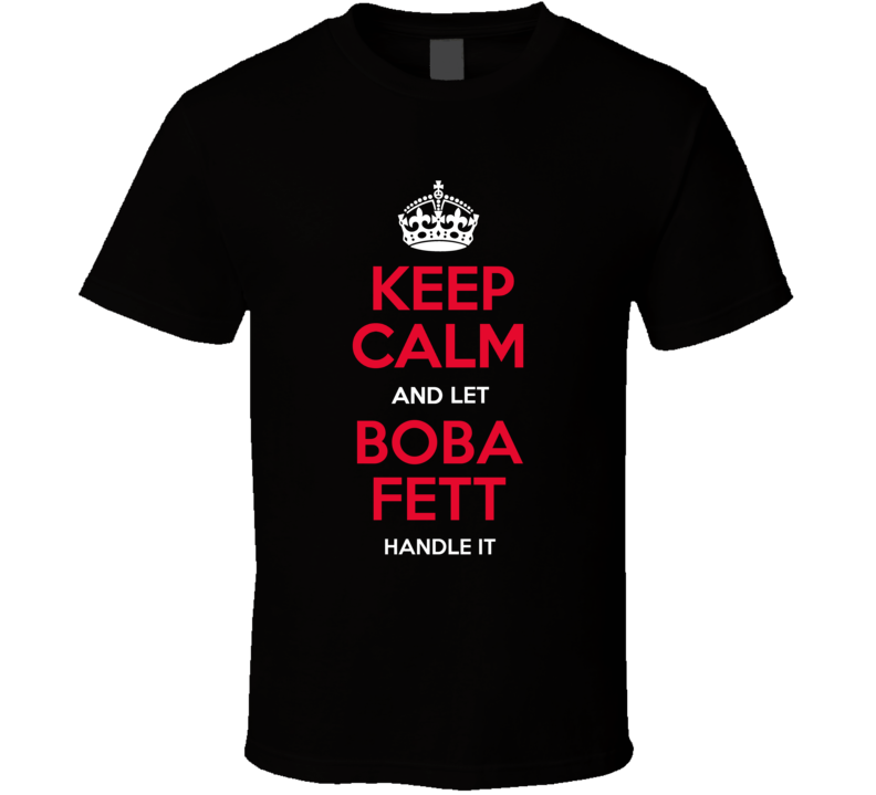 Keep Calm And Let Boba Fett Handle It T Shirt Star Wars Father's Mother's  Day Gift