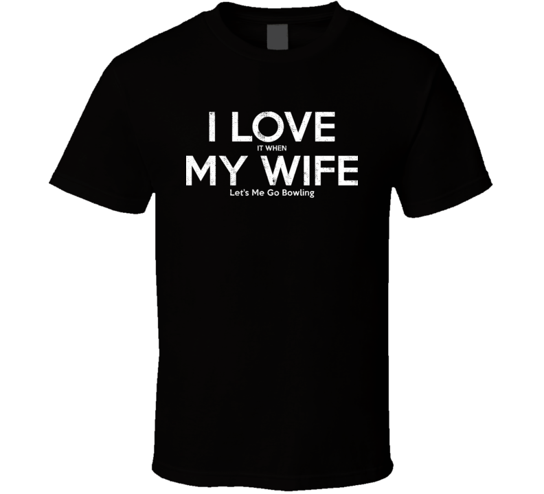 I Love It When My Wife Let's Me Go Bowling Funny Gift T Shirt