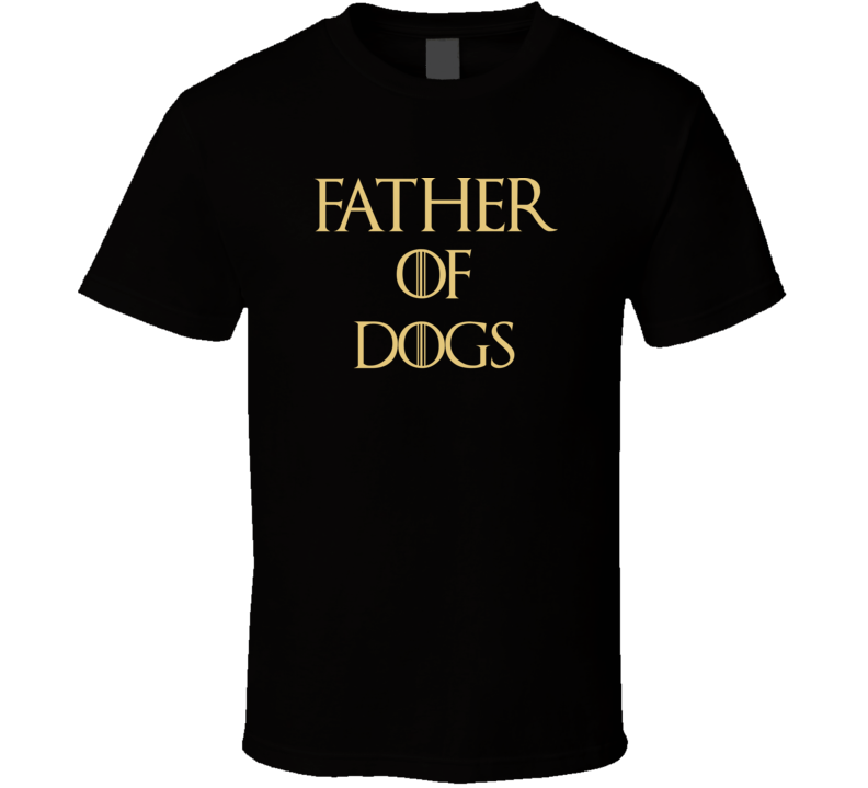 Father Of Dogs Tshirt Funny Gift Game Of Thrones Humorous Fathers Day Got T Shirt