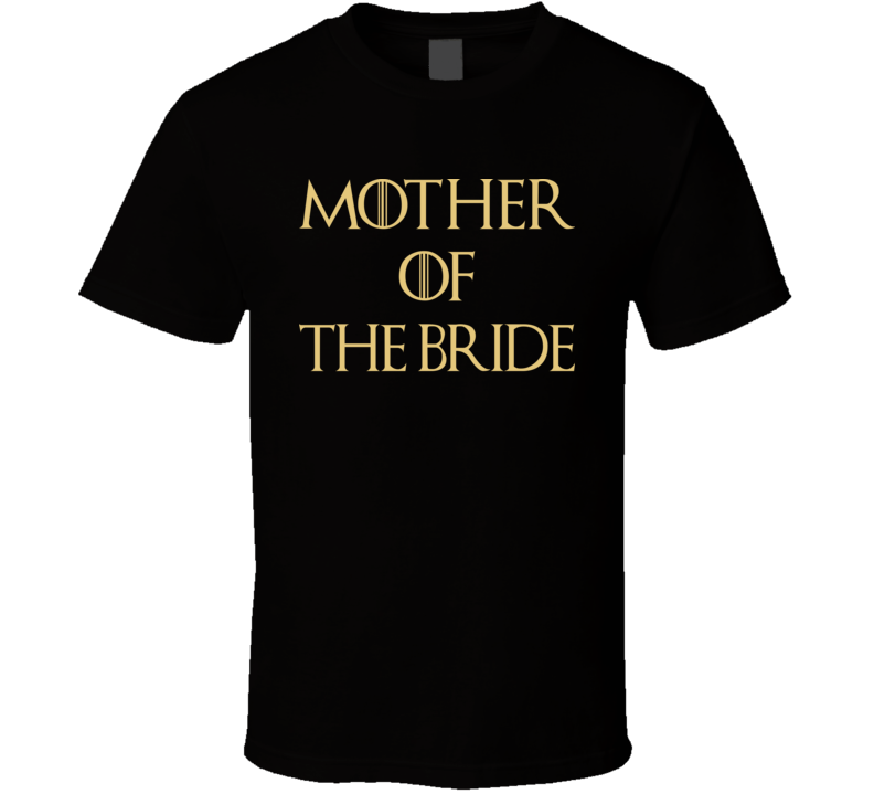 Mother Of The Bride Tshirt Gift Wedding Funny Game Of Thrones Mom  T Shirt