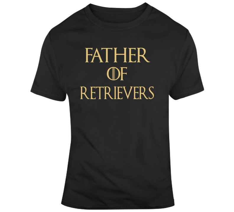 Father Of Retrievers Funny Tshirt Gift Fathers Day Game Of Thrones T Shirt