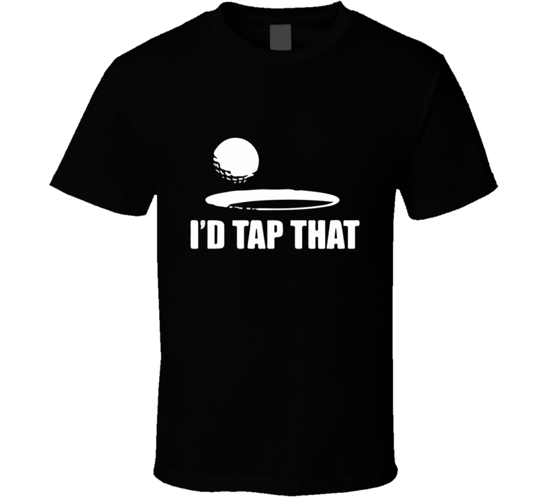 I'd Tap That Funny Golfer Tshirt Gift For Golfers Fathers Day Putt T Shirt