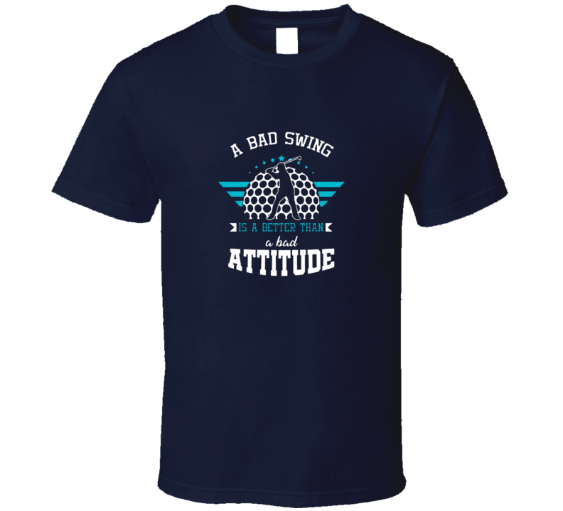 A Bad Swing Is Better Than A Bad Attitude Funny Golfer Tshirt Gift For Golfers Fathers Day Golf T Shirt