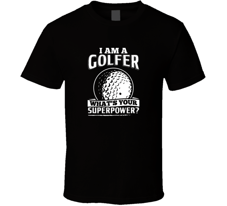 I Am A Golfer Whats Your Superpower? Funny Tshirt Gift For Golfers Fathers Day Dad Golf T Shirt