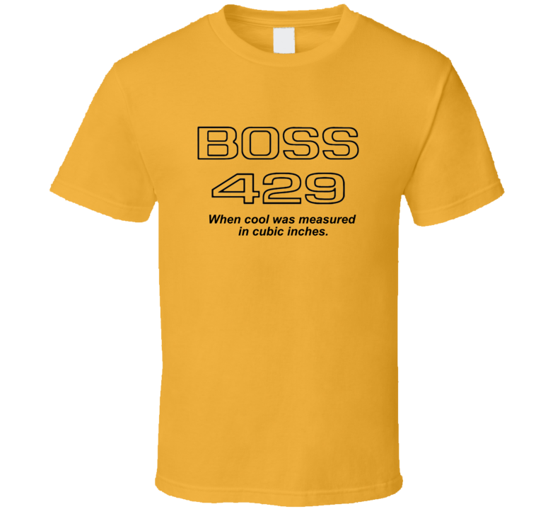 Boss 429 When Cool Was Measured In Cubic Inches Ford Mustang  Musclecar T Shirt