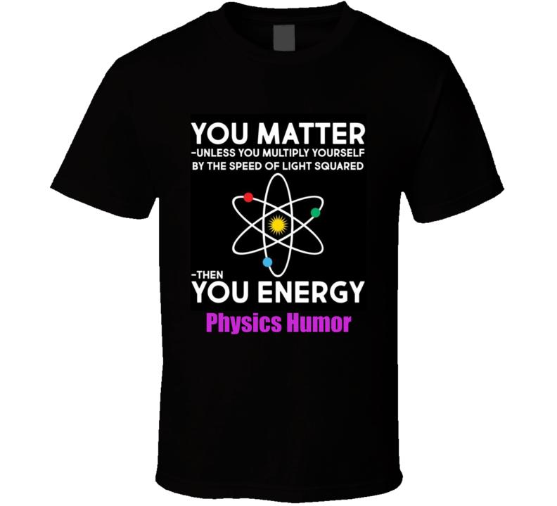 You Matter Unless.. Then You Energy Physics Humor Funny  Big Bang T Shirt