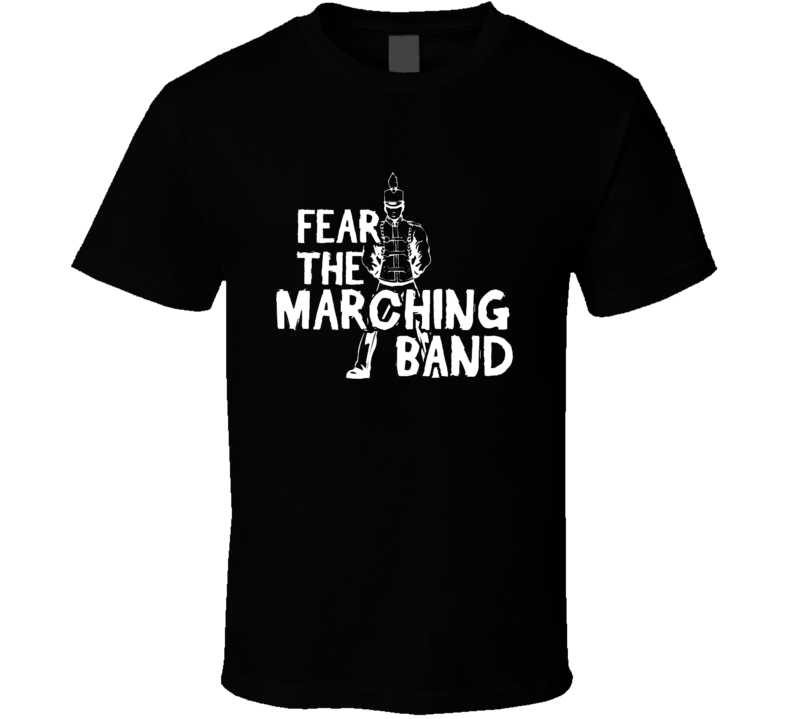 Fear The Marching Band Tshirt Brass Drumline Woodwinds Flags Color Guards Drum Major Field Commander Corps. Band Geeks Band Camp Band Mom Dad Parent T Shirt