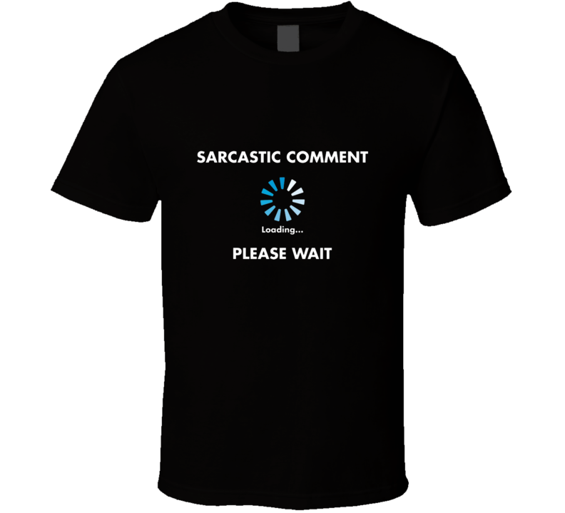 Sarcastic Comment Loading Please Wait Tshirt Sarcasm Funny Shirt Computer Windows T Shirt