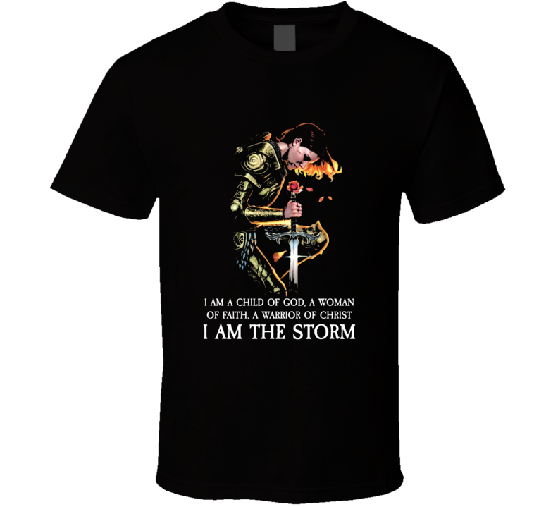 I Am The Storm Child Of God Woman Of Faith Warrior Of Christ Christian  Jesus Christ T Shirt