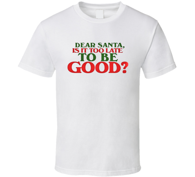 Dear Santa  Is It Too Late To Be Good?  Christmas Gift Claus  T Shirt