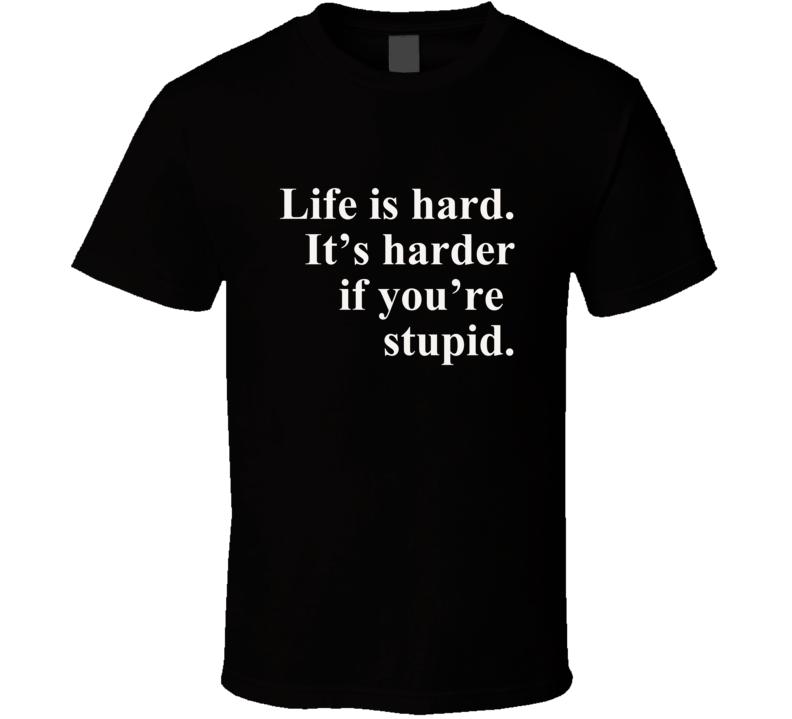 Life Is Hard; It's Harder If You're Stupid Jphn Wayne Quote Funny Philosophical  Gift T Shirt