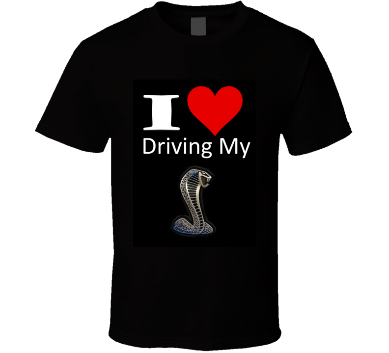 I Love Driving My Cobra Ford Shelby Snake Musclecar Gt Gt350 Gt500 T Shirt
