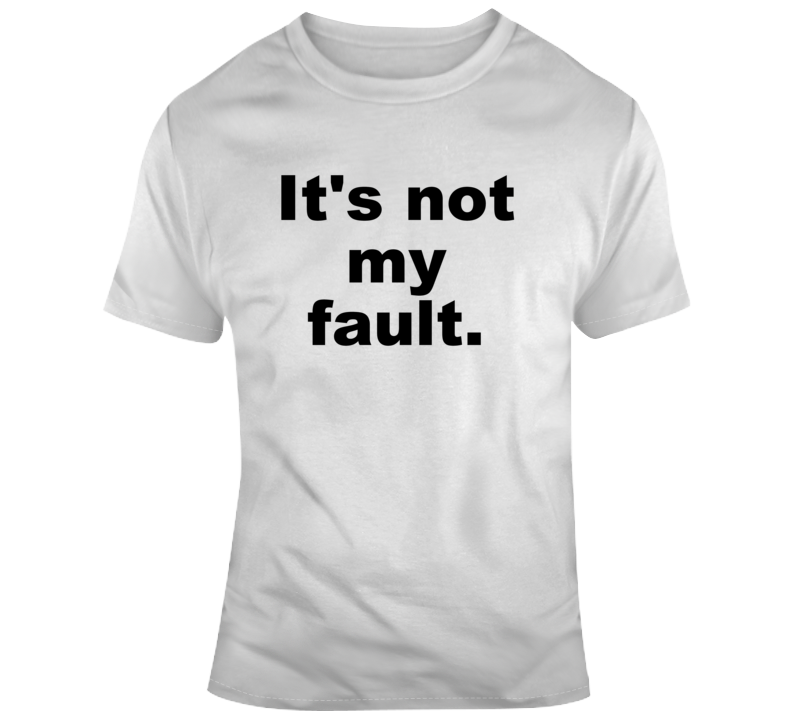It's Not My Fault Funny Sarcastic Cute Gift  T Shirt