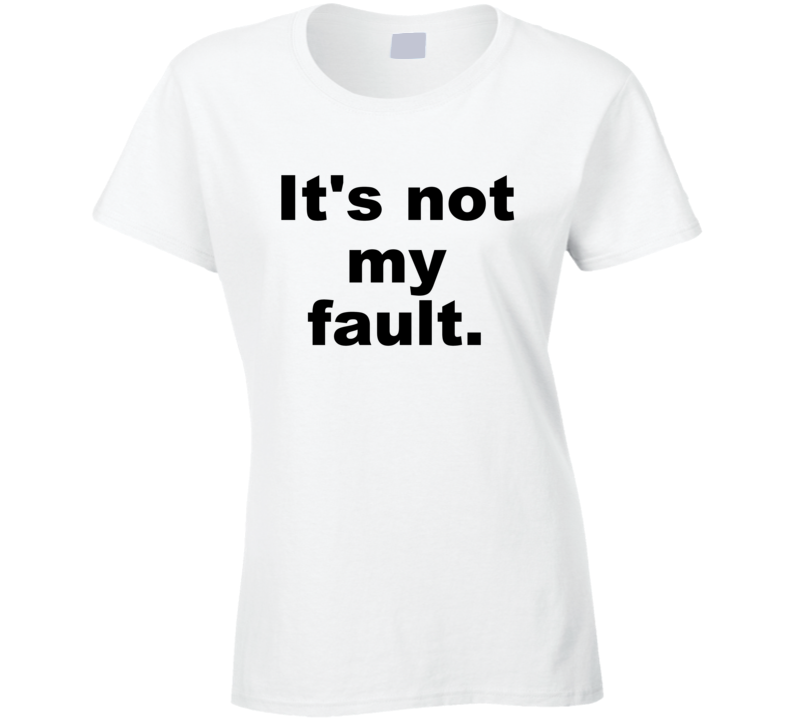 It's Not My Fault Funny Sarcastic Cute Gift Ladies T Shirt