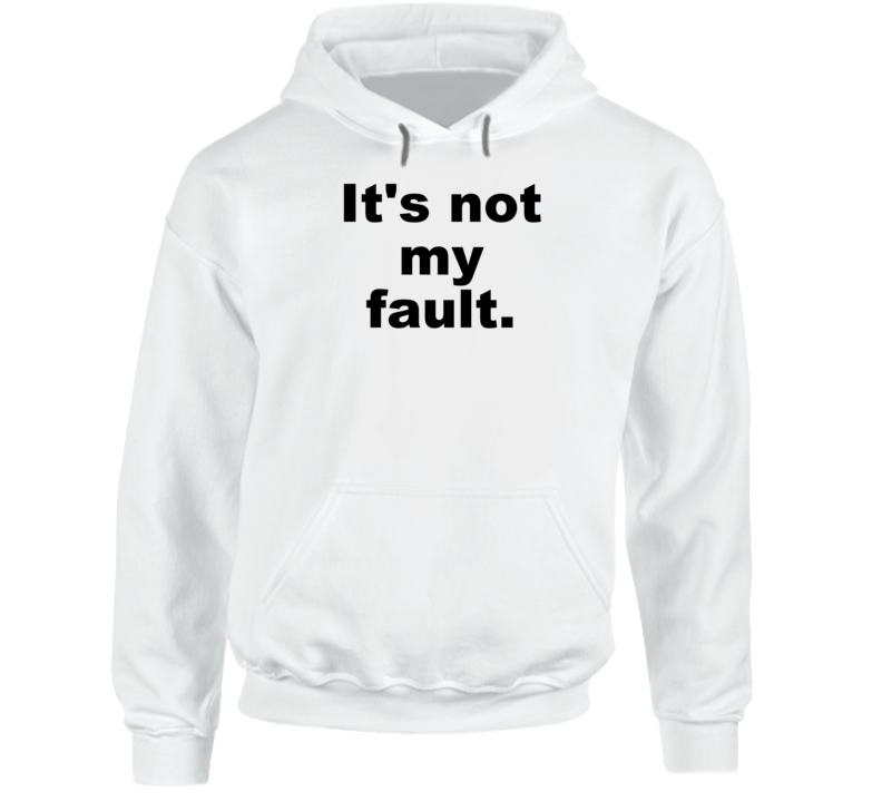 It's Not My Fault Funny Sarcastic Cute Gift Hoodie