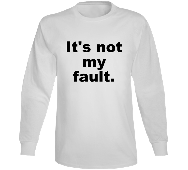 It's Not My Fault Funny Sarcastic Cute Gift Long Sleeve