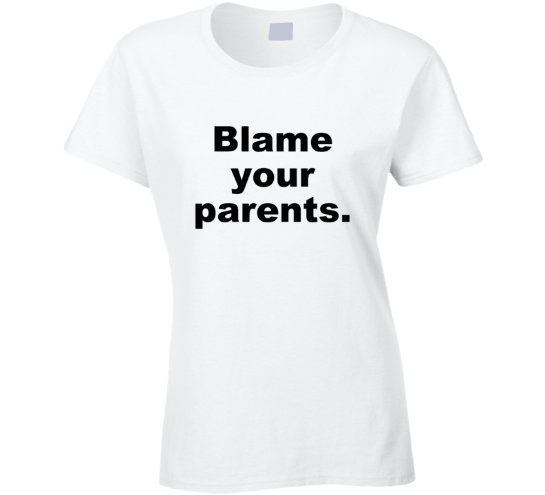 Blame Your Parents Funny Gift Sarcastic Ladies T Shirt