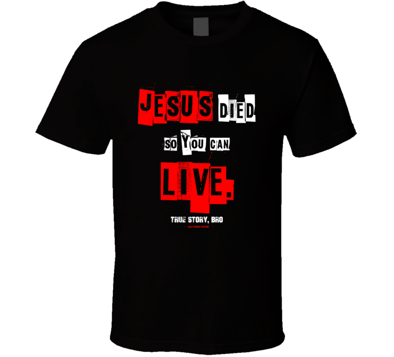 Jesus Died So You Can Live True Story Bro Christian Shirt Jesus Christ Gospel Gift  T Shirt