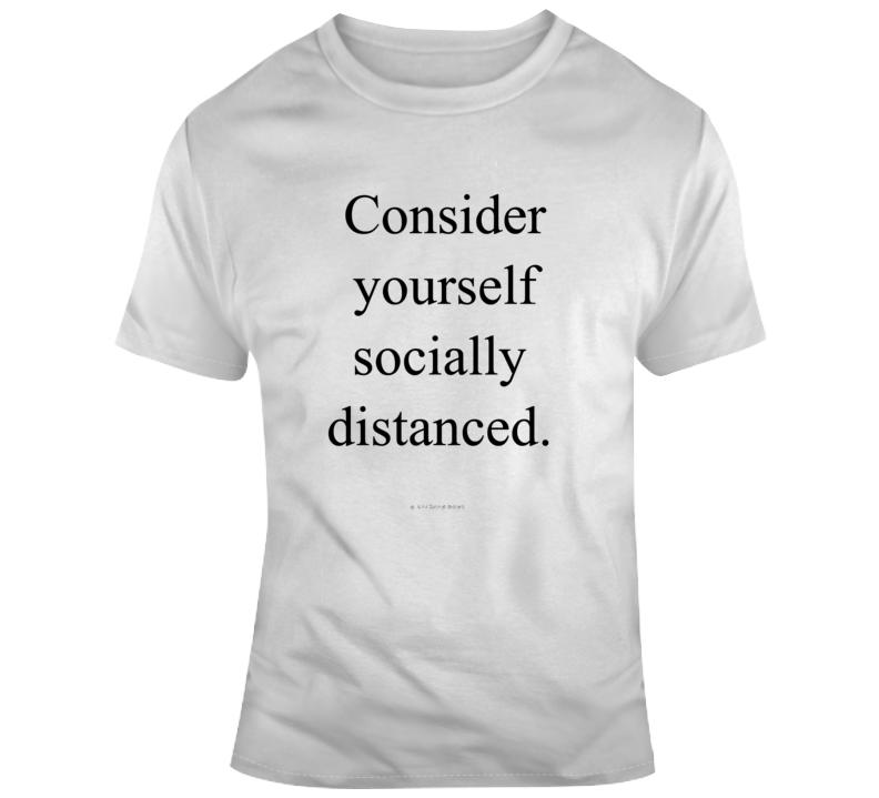 Consider Yourself Socially Distanced Funny Covid 19 Quarantine  T Shirt
