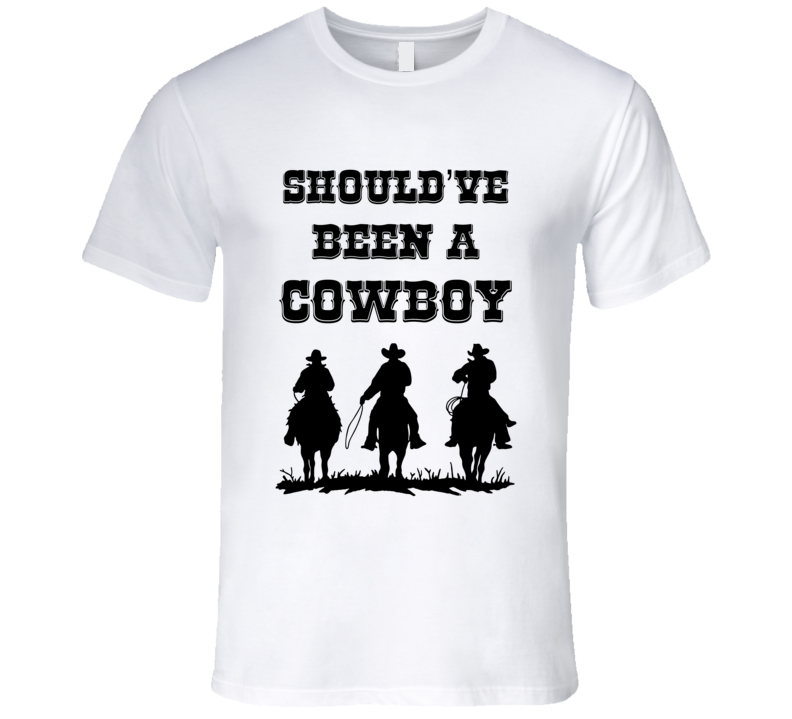 Should've Been A Cowboy Country Western Cowgirl Gift T Shirt
