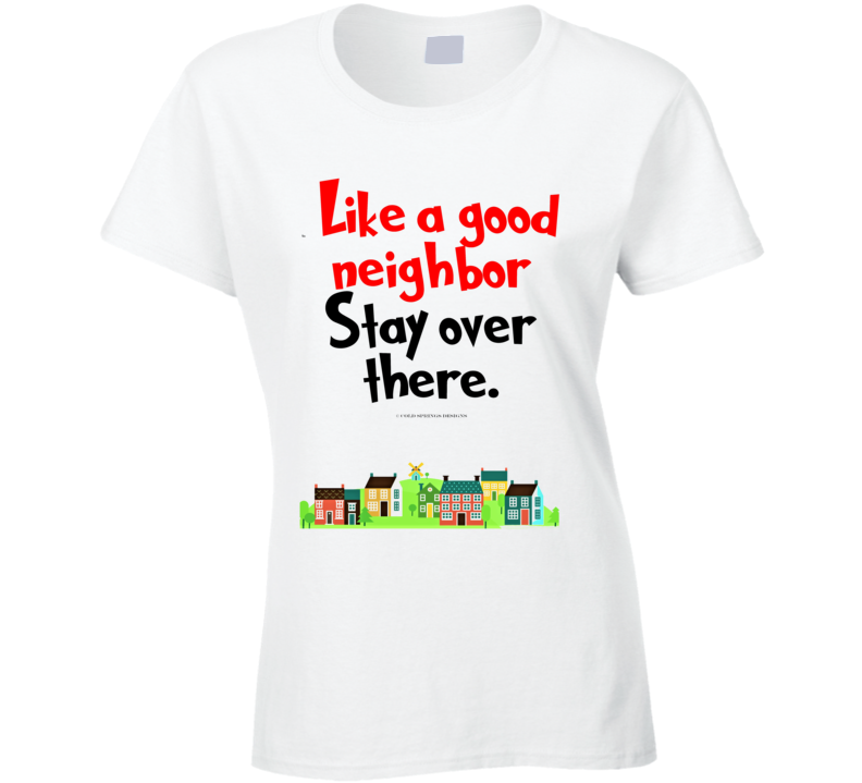 Like A Good Neighbor Stay Over There Premium Social Distancing Funny Gift Ladies T Shirt