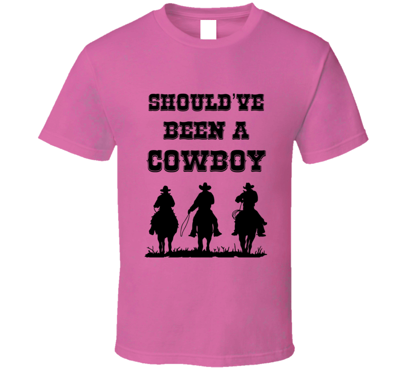 Should've Been A Cowboy Pink Western Cowgirl Gift T Shirt