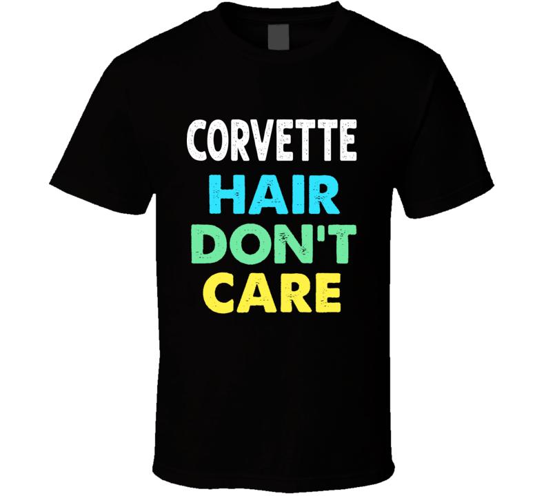 Corvette Hair Don't Care Funny Musclecar Gift Vette T Shirt