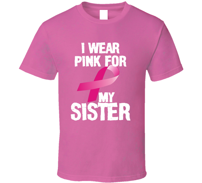 I Wear Pink For My Sister Breast Cancer Awareness Gift T Shirt