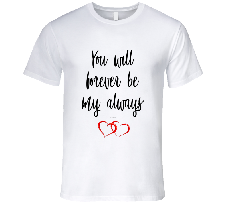 You Will Forever Be My Always With Hearts Premium Love Gift T Shirt