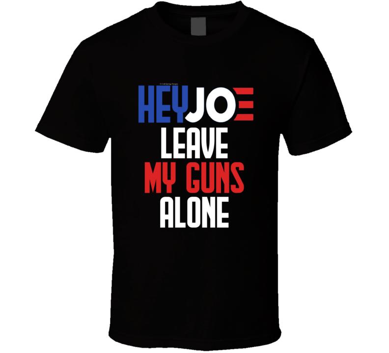 Hey Joe Leave My Guns Alone Biden Second Amendment Funny Gun Rights Gift T Shirt