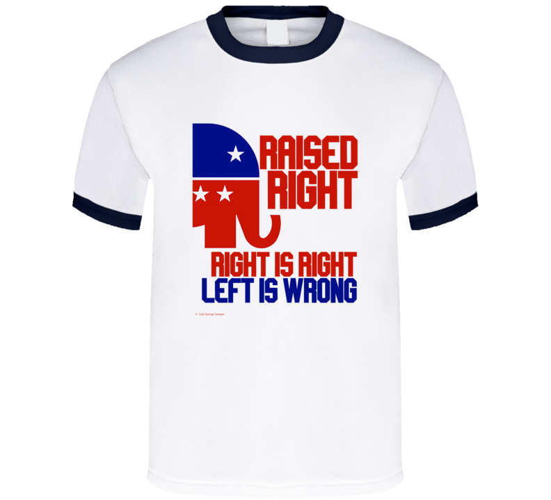 Raised Right Gop Right Is Right Left Is Wrong Republican Gift T Shirt