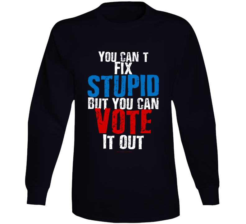 You Can't Fix Stupid But You Can Vote It Out Premium Gift Funny Long Sleeve T Shirt